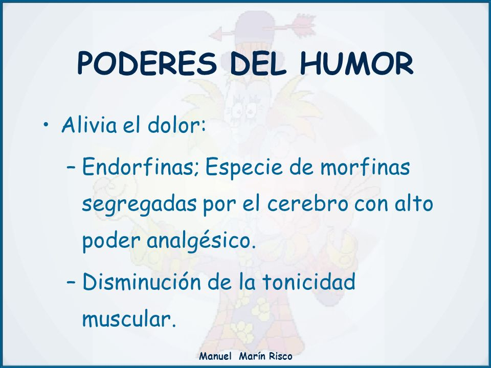 Manuel Marín Risco Alivia el dolor: –Endorfinas; Especie de morfinas segregadas por el cerebro con alto poder analgésico. –Disminución de la tonicidad