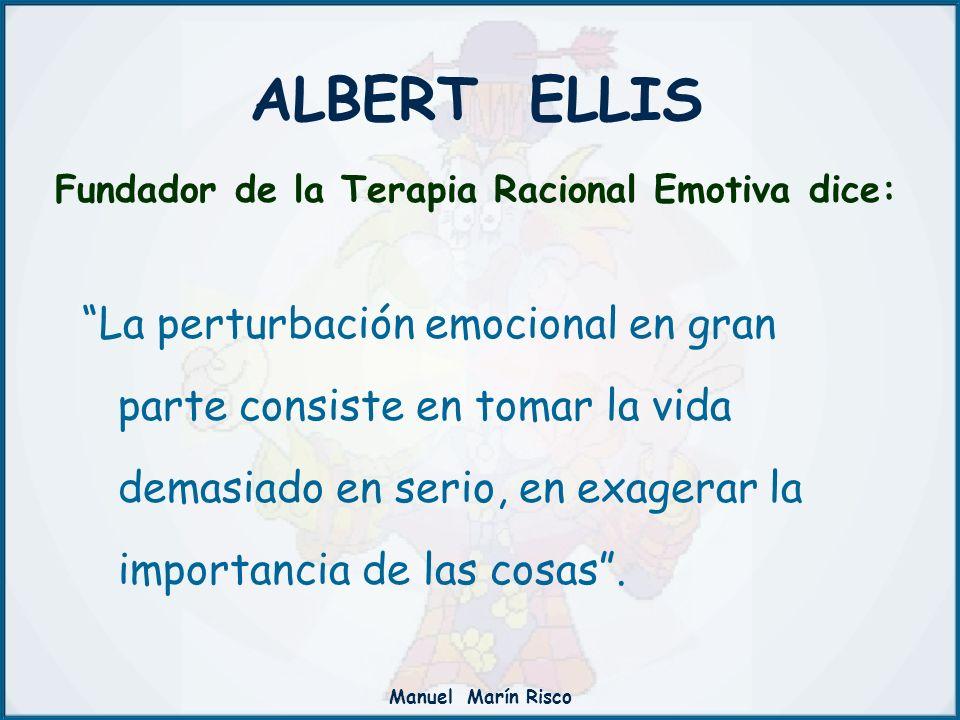 Manuel Marín Risco ALBERT ELLIS Fundador de la Terapia Racional Emotiva dice: La perturbación emocional en gran parte consiste en tomar la vida demasi