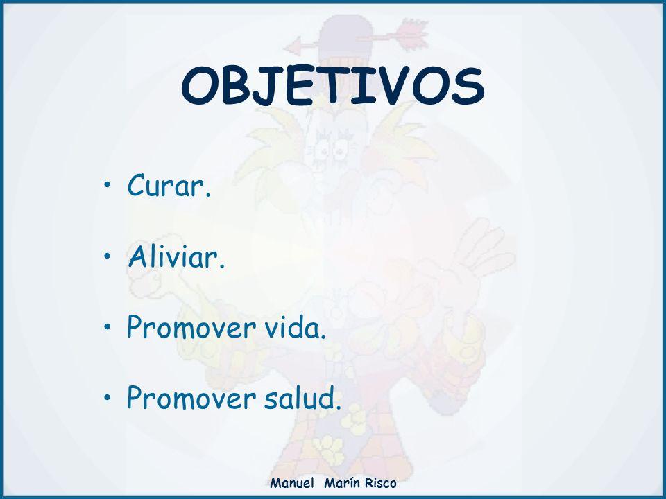 Manuel Marín Risco OBJETIVOS Curar. Aliviar. Promover vida. Promover salud.