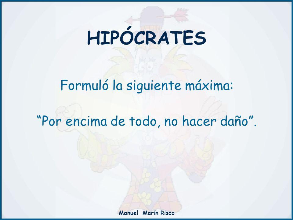 Manuel Marín Risco HIPÓCRATES Formuló la siguiente máxima: Por encima de todo, no hacer daño.