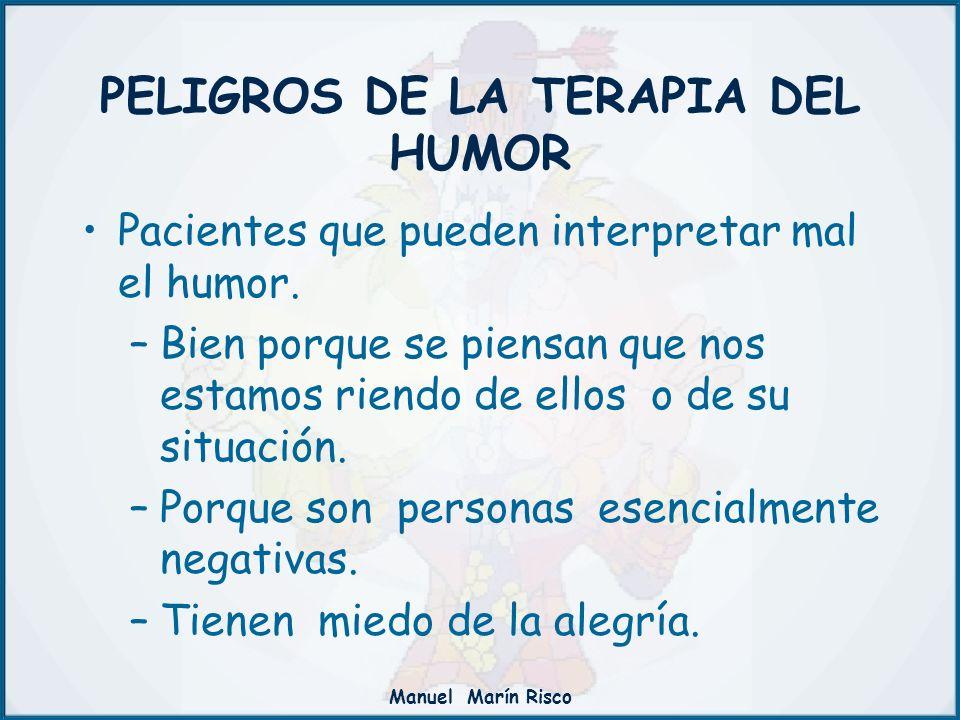 Manuel Marín Risco PELIGROS DE LA TERAPIA DEL HUMOR Pacientes que pueden interpretar mal el humor. –Bien porque se piensan que nos estamos riendo de e