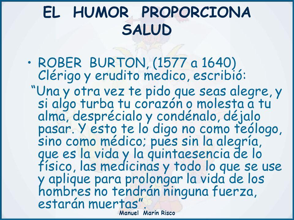 Manuel Marín Risco EL HUMOR PROPORCIONA SALUD ROBER BURTON, (1577 a 1640) Clérigo y erudito medico, escribió: Una y otra vez te pido que seas alegre,