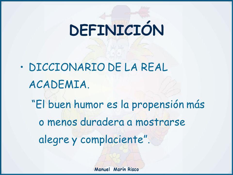 Manuel Marín Risco DEFINICIÓN DICCIONARIO DE LA REAL ACADEMIA. El buen humor es la propensión más o menos duradera a mostrarse alegre y complaciente.