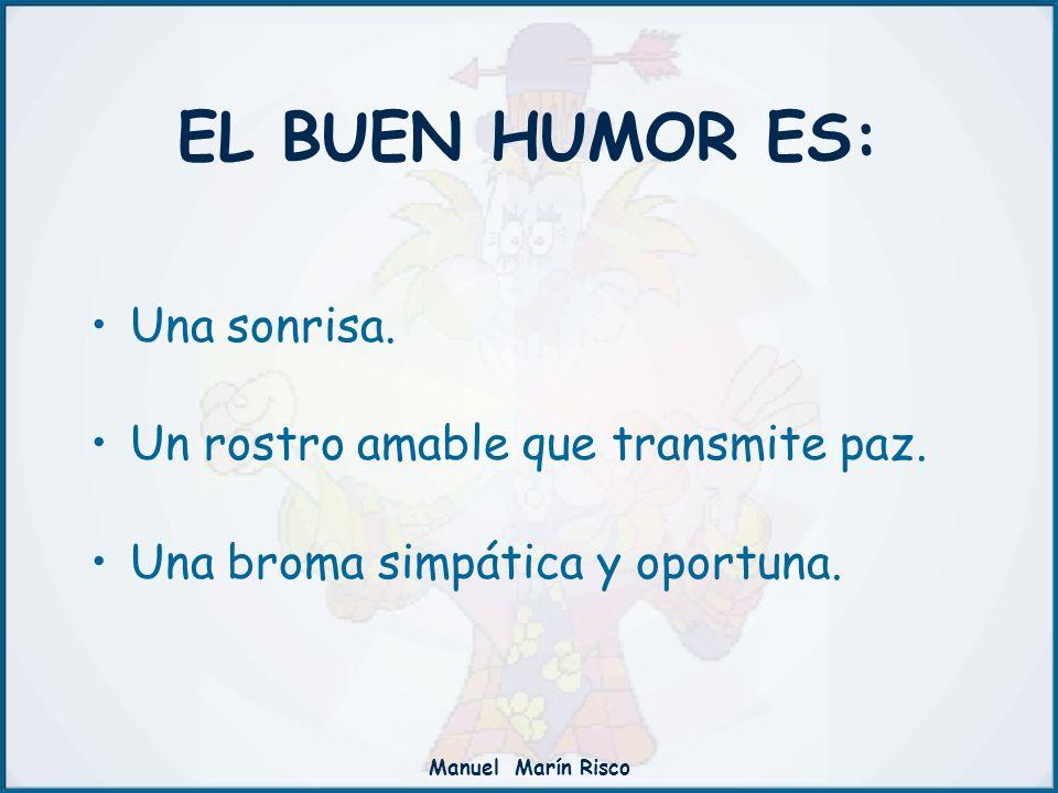 Manuel Marín Risco EL BUEN HUMOR ES: Una sonrisa. Un rostro amable que transmite paz. Una broma simpática y oportuna.