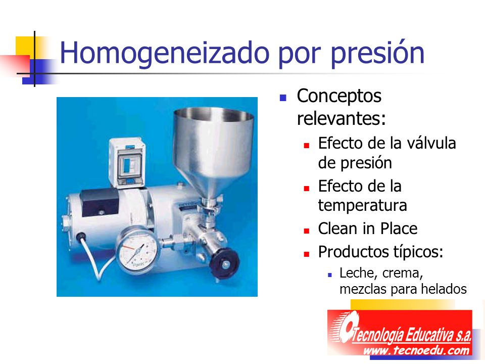 Homogeneizado por presión Conceptos relevantes: Efecto de la válvula de presión Efecto de la temperatura Clean in Place Productos típicos: Leche, crem