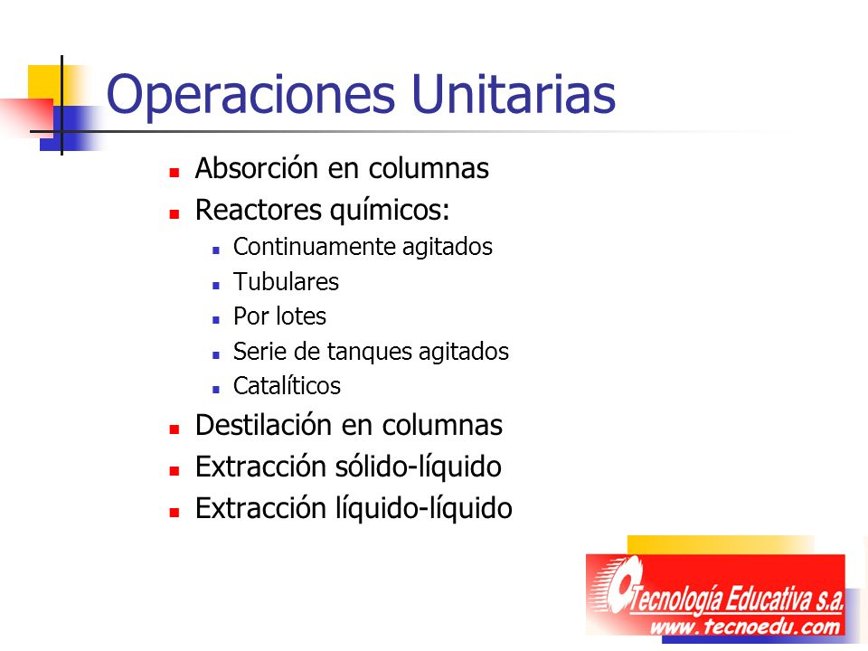 Operaciones Unitarias Absorción en columnas Reactores químicos: Continuamente agitados Tubulares Por lotes Serie de tanques agitados Catalíticos Desti