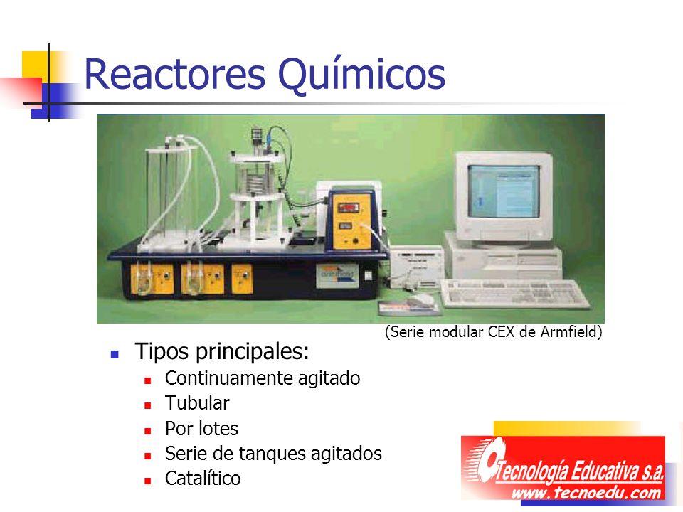 Reactores Químicos Tipos principales: Continuamente agitado Tubular Por lotes Serie de tanques agitados Catalítico (Serie modular CEX de Armfield)