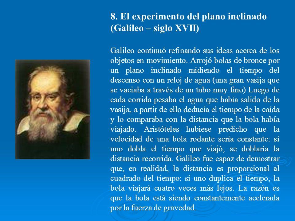 8. El experimento del plano inclinado (Galileo – siglo XVII) Galileo continuó refinando sus ideas acerca de los objetos en movimiento. Arrojó bolas de