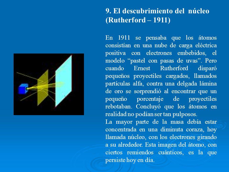 9. El descubrimiento del núcleo (Rutherford – 1911) En 1911 se pensaba que los átomos consistían en una nube de carga eléctrica positiva con electrone
