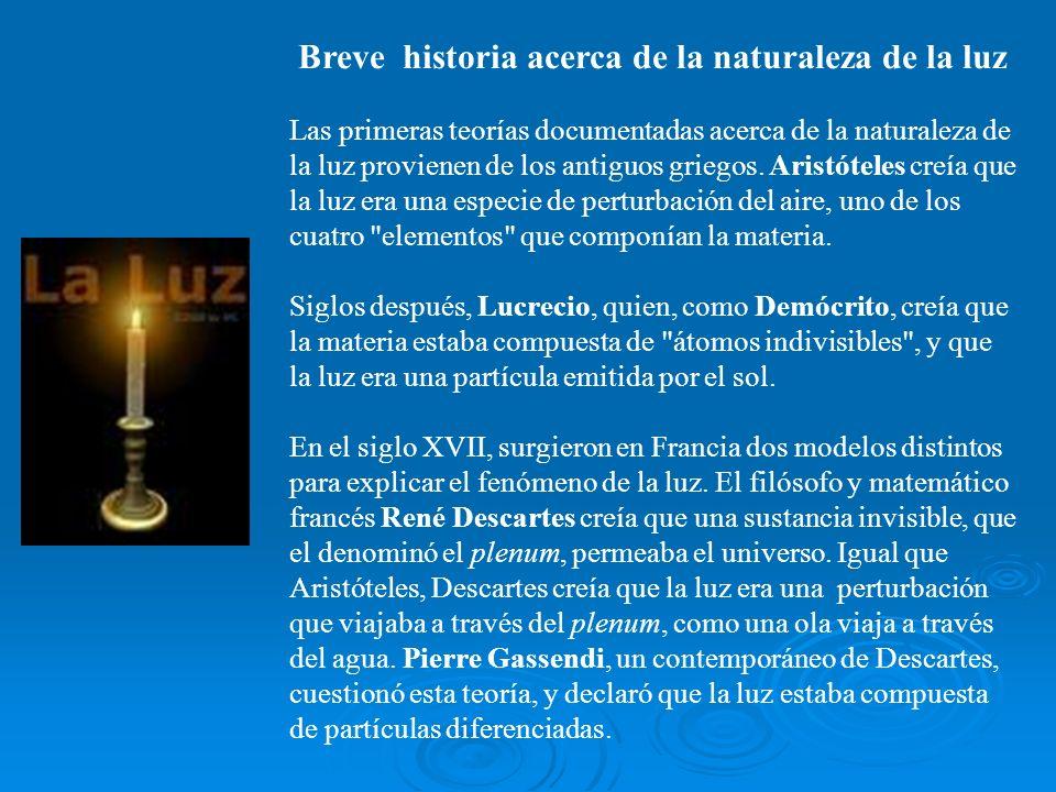 Breve historia acerca de la naturaleza de la luz Las primeras teorías documentadas acerca de la naturaleza de la luz provienen de los antiguos griegos