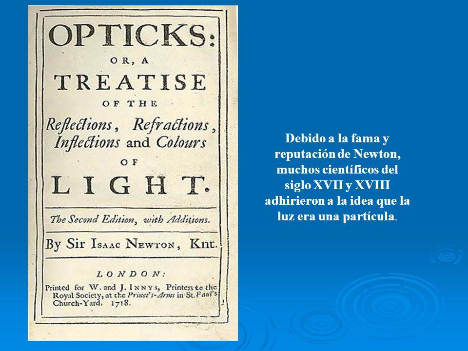 Debido a la fama y reputación de Newton, muchos científicos del siglo XVII y XVIII adhirieron a la idea que la luz era una partícula.