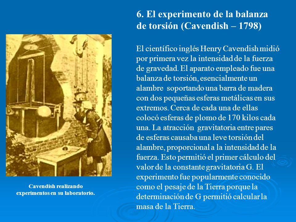 6. El experimento de la balanza de torsión (Cavendish – 1798) El científico inglés Henry Cavendish midió por primera vez la intensidad de la fuerza de