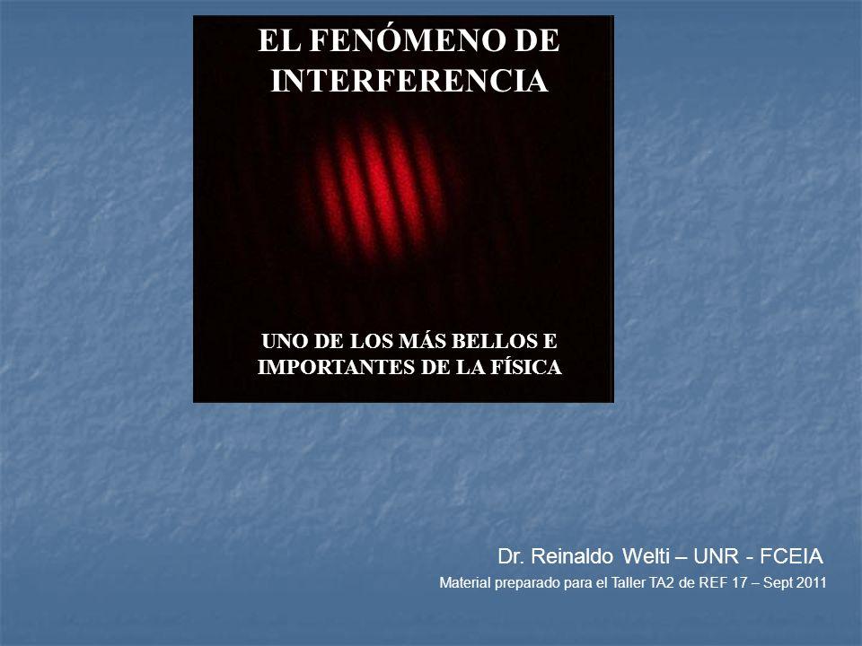 EL FENÓMENO DE INTERFERENCIA UNO DE LOS MÁS BELLOS E IMPORTANTES DE LA FÍSICA Dr. Reinaldo Welti – UNR - FCEIA Material preparado para el Taller TA2 d