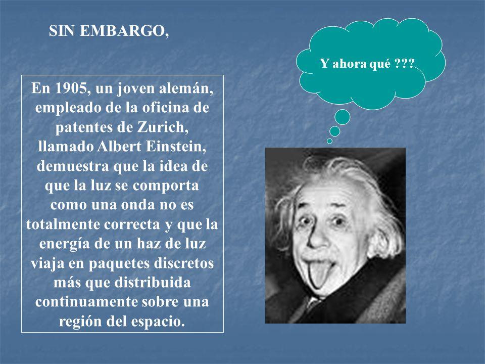 En 1905, un joven alemán, empleado de la oficina de patentes de Zurich, llamado Albert Einstein, demuestra que la idea de que la luz se comporta como