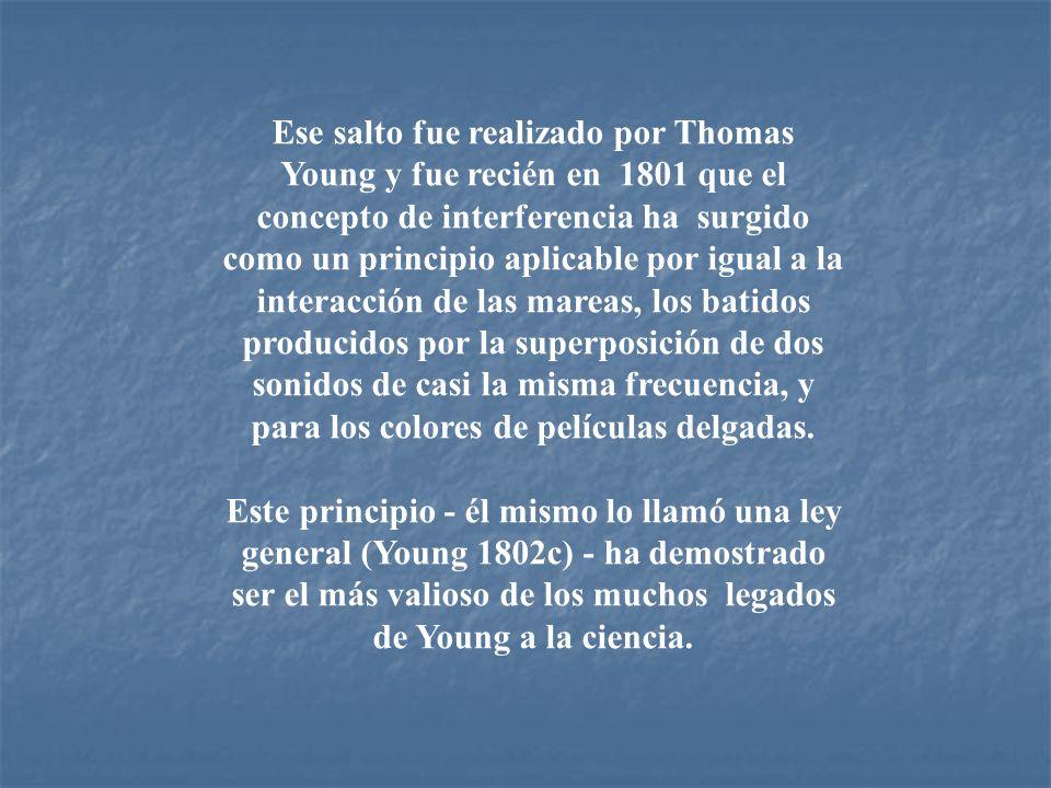 Ese salto fue realizado por Thomas Young y fue recién en 1801 que el concepto de interferencia ha surgido como un principio aplicable por igual a la i