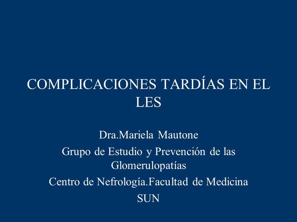 COMPLICACIONES TARDÍAS EN EL LES Dra.Mariela Mautone Grupo de Estudio y Prevención de las Glomerulopatías Centro de Nefrología.Facultad de Medicina SU