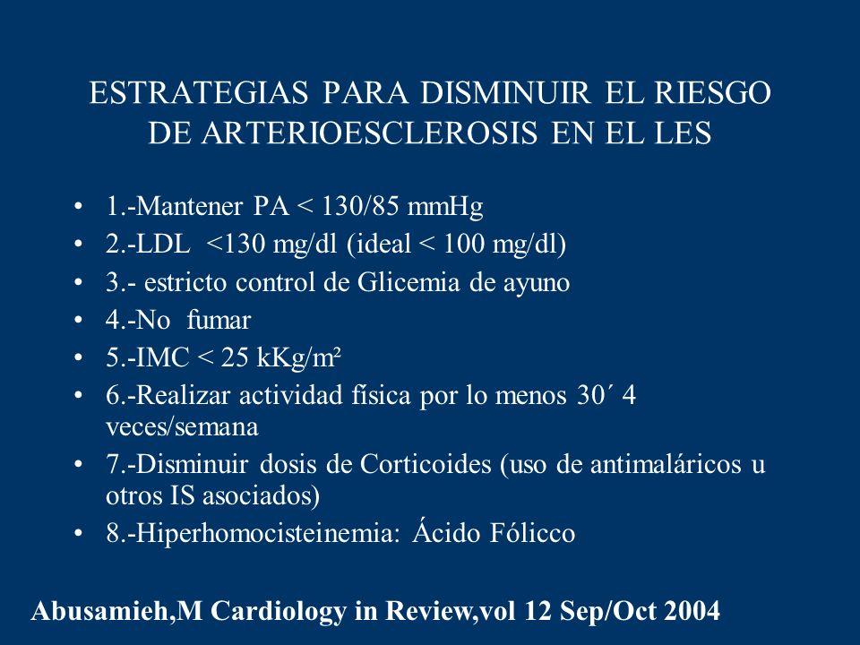 ESTRATEGIAS PARA DISMINUIR EL RIESGO DE ARTERIOESCLEROSIS EN EL LES 1.-Mantener PA < 130/85 mmHg 2.-LDL <130 mg/dl (ideal < 100 mg/dl) 3.- estricto co