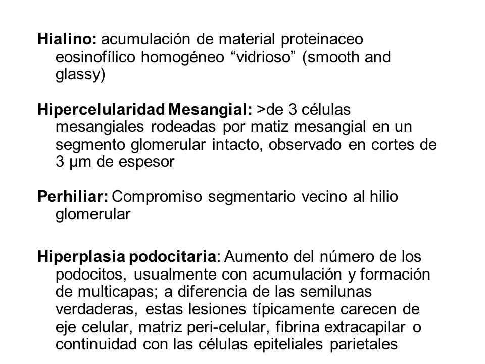 Hialino: acumulación de material proteinaceo eosinofílico homogéneo vidrioso (smooth and glassy) Hipercelularidad Mesangial: >de 3 células mesangiales