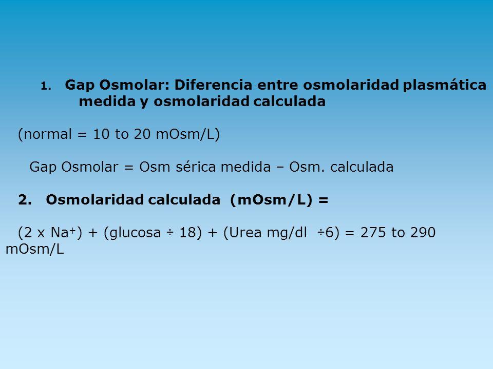 1. Gap Osmolar: Diferencia entre osmolaridad plasmática medida y osmolaridad calculada (normal = 10 to 20 mOsm/L) Gap Osmolar = Osm sérica medida – Os
