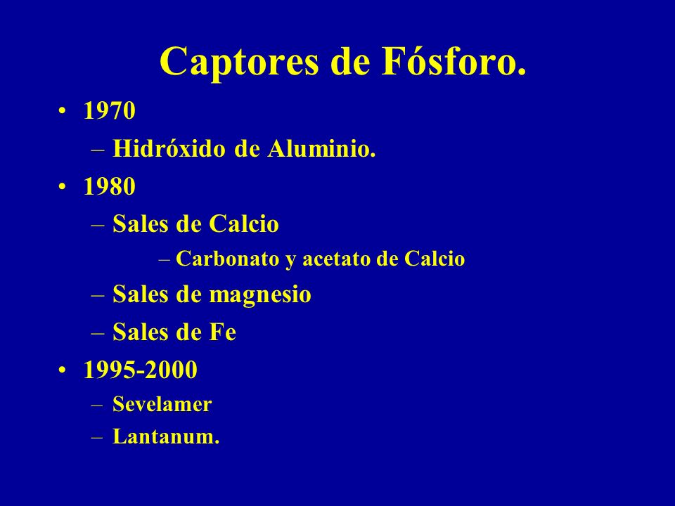 Captores de Fósforo. 1970 –Hidróxido de Aluminio. 1980 –Sales de Calcio –Carbonato y acetato de Calcio –Sales de magnesio –Sales de Fe 1995-2000 –Seve