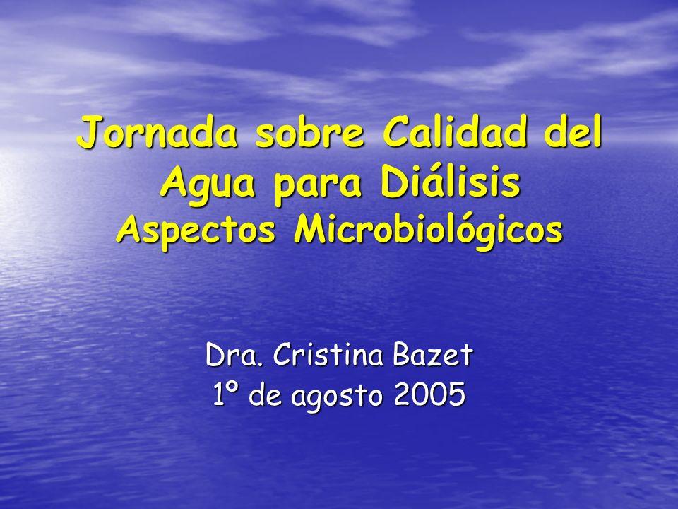 Jornada sobre Calidad del Agua para Diálisis Aspectos Microbiológicos Dra. Cristina Bazet 1º de agosto 2005