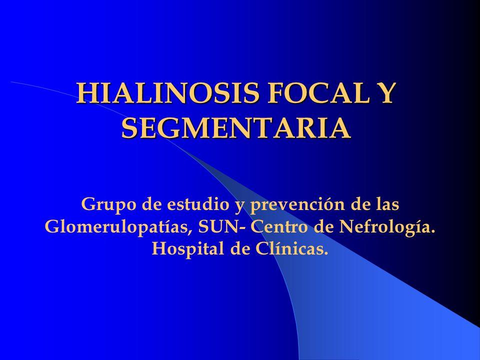 HIALINOSIS FOCAL Y SEGMENTARIA Grupo de estudio y prevención de las Glomerulopatías, SUN- Centro de Nefrología. Hospital de Clínicas.