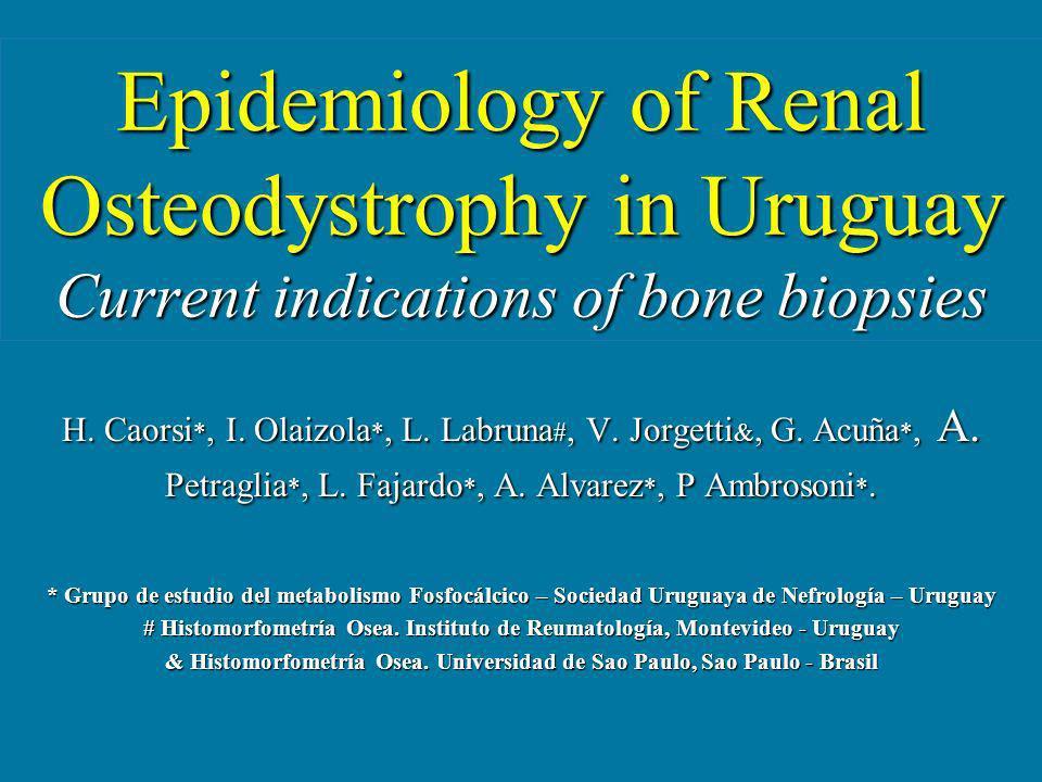 Epidemiology of Renal Osteodystrophy in Uruguay Current indications of bone biopsies H. Caorsi *, I. Olaizola *, L. Labruna #, V. Jorgetti &, G. Acuña