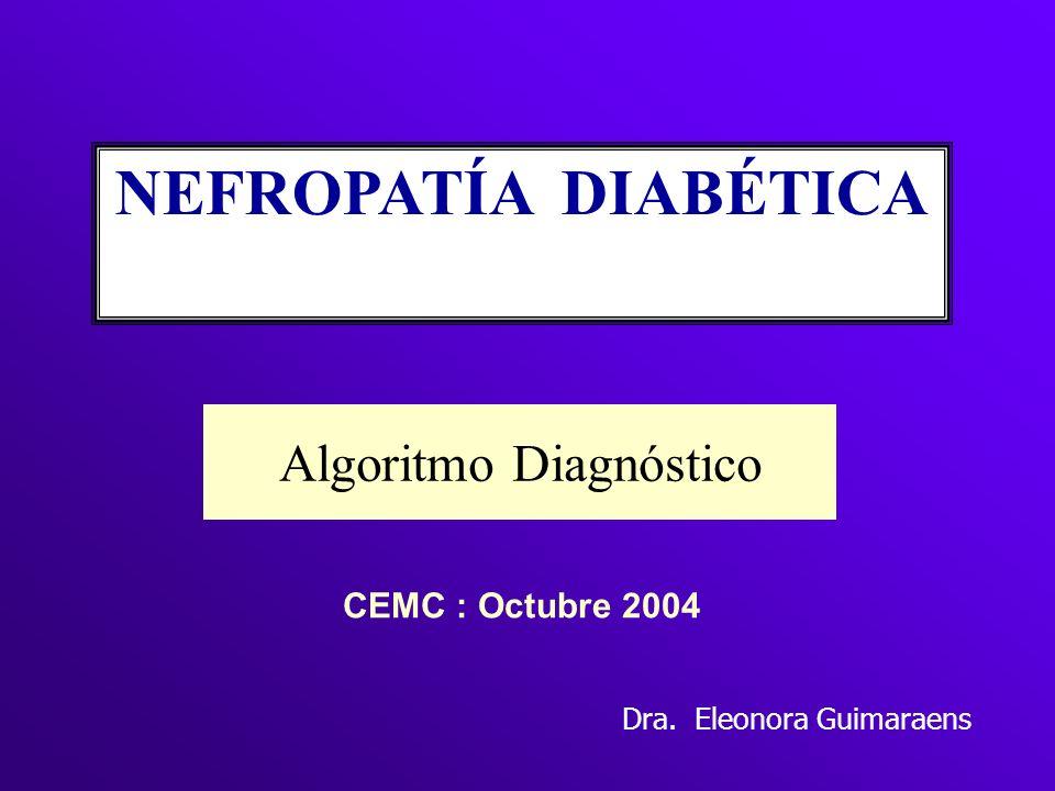 Algoritmo Diagnóstico NEFROPATÍA DIABÉTICA CEMC : Octubre 2004 Dra. Eleonora Guimaraens