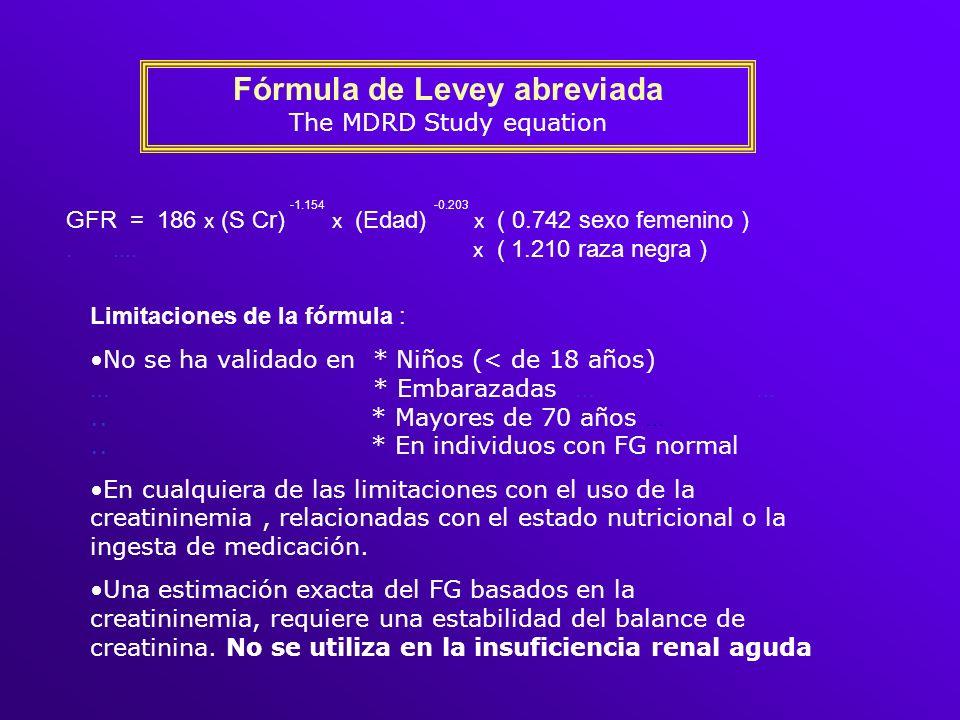 Fórmula de Levey abreviada The MDRD Study equation GFR = 186 x (S Cr) x (Edad) x ( 0.742 sexo femenino )..... x ( 1.210 raza negra ) -1.154-0.203 Limi