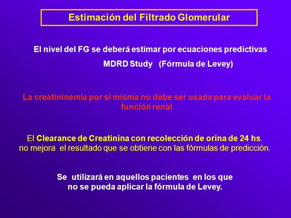 Estimación del Filtrado Glomerular El nivel del FG se deberá estimar por ecuaciones predictivas MDRD Study (Fórmula de Levey) La creatininemia por sí