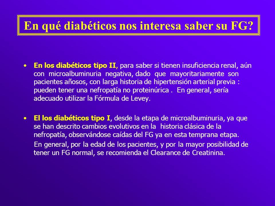 En qué diabéticos nos interesa saber su FG? En los diabéticos tipo II, para saber si tienen insuficiencia renal, aún con microalbuminuria negativa, da