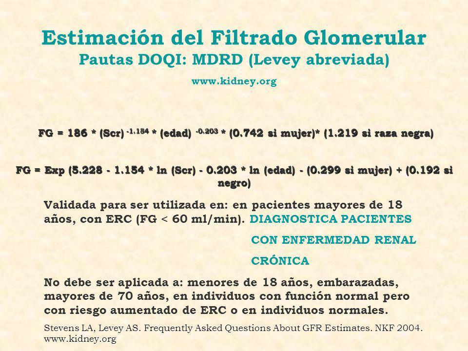 Estimación del Filtrado Glomerular Pautas DOQI: MDRD (Levey abreviada) www.kidney.org FG = 186 * (Scr) -1.154 * (edad) -0.203 * (0.742 si mujer)* (1.2
