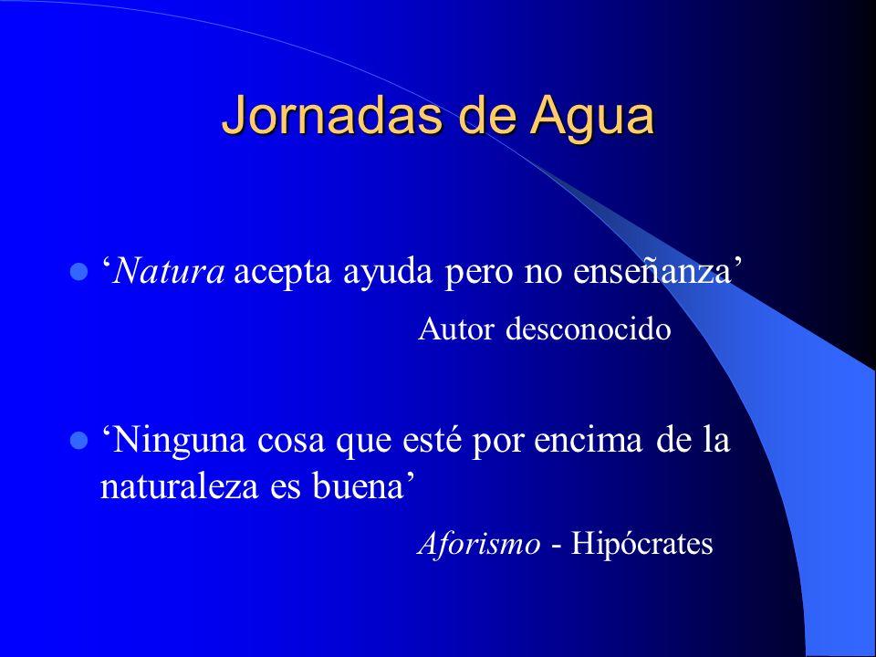 Jornadas de Agua Natura acepta ayuda pero no enseñanza Autor desconocido Ninguna cosa que esté por encima de la naturaleza es buena Aforismo - Hipócra