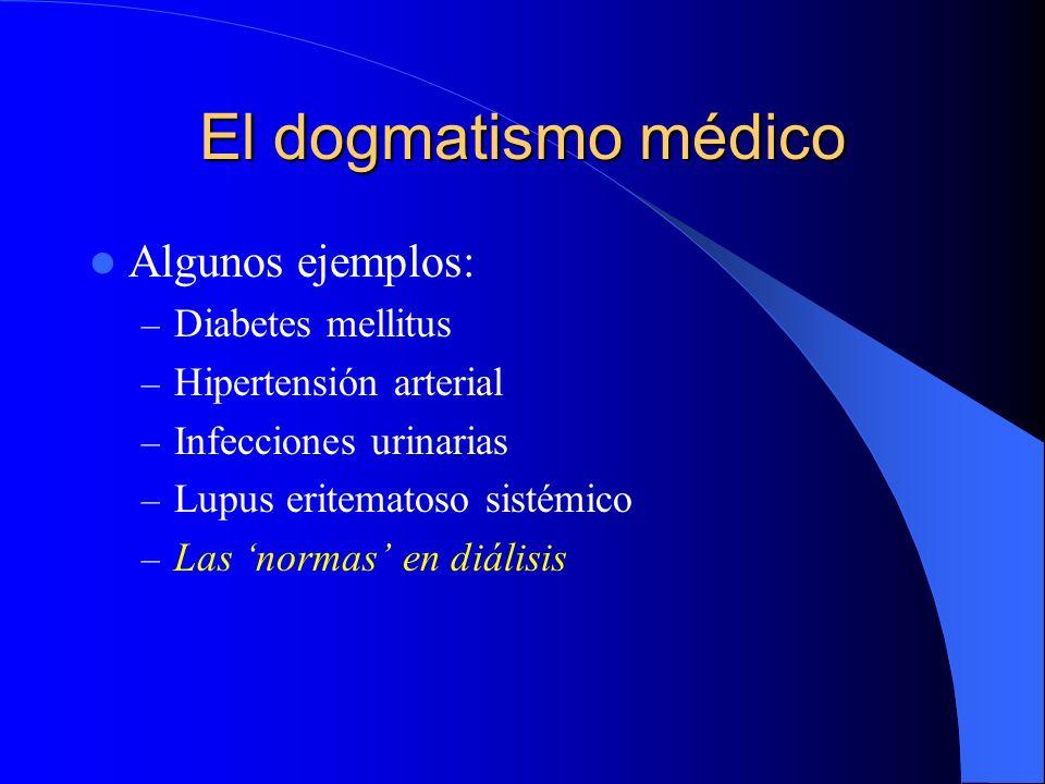 El dogmatismo médico Algunos ejemplos: – Diabetes mellitus – Hipertensión arterial – Infecciones urinarias – Lupus eritematoso sistémico – Las normas