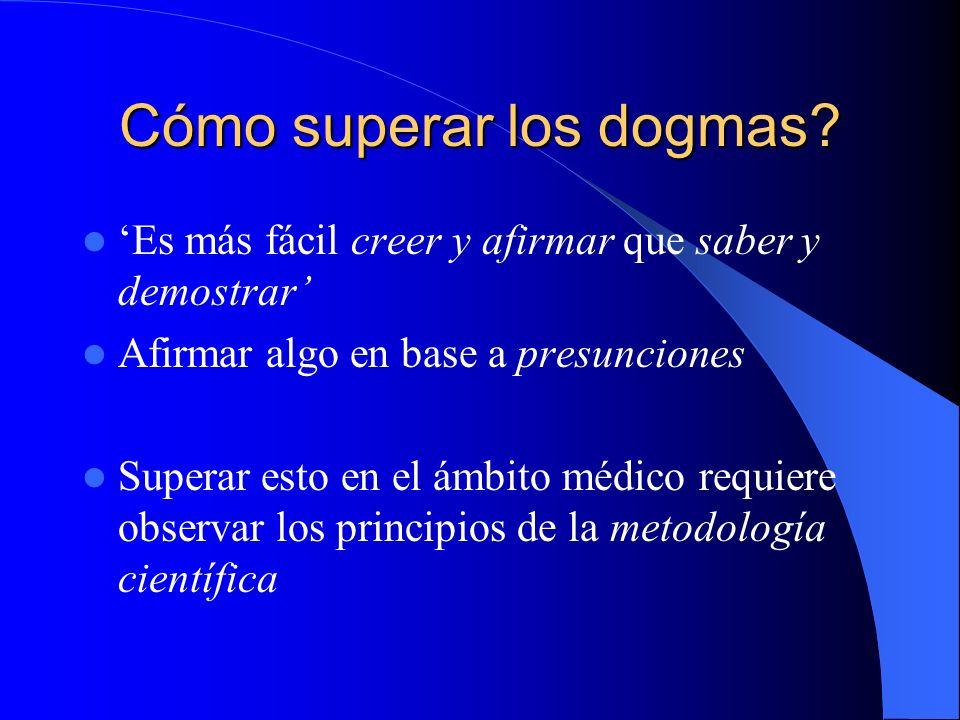 Cómo superar los dogmas? Es más fácil creer y afirmar que saber y demostrar Afirmar algo en base a presunciones Superar esto en el ámbito médico requi