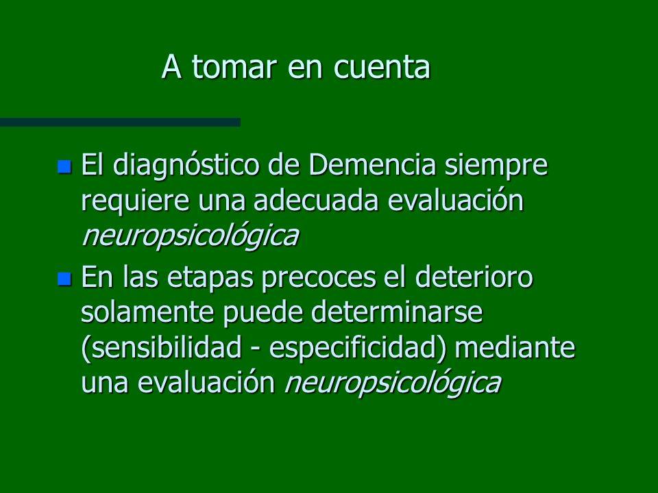 A tomar en cuenta n El diagnóstico de Demencia siempre requiere una adecuada evaluación neuropsicológica n En las etapas precoces el deterioro solamen