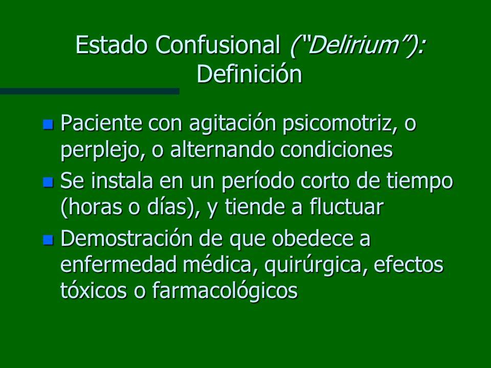 Estado Confusional (Delirium): Definición n Paciente con agitación psicomotriz, o perplejo, o alternando condiciones n Se instala en un período corto