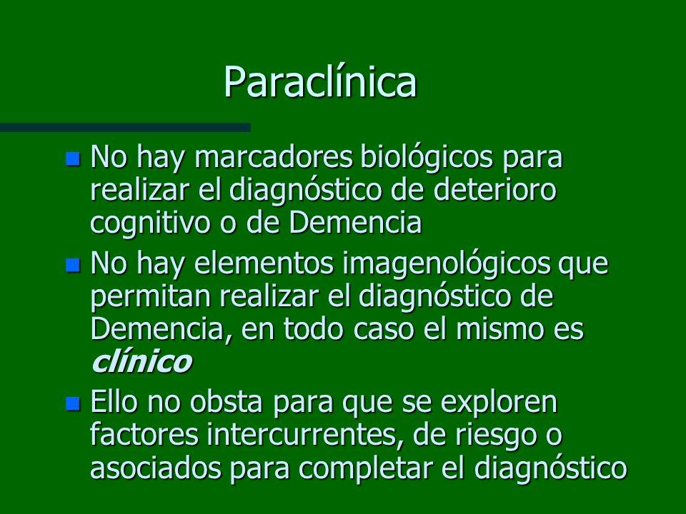 Paraclínica n No hay marcadores biológicos para realizar el diagnóstico de deterioro cognitivo o de Demencia n No hay elementos imagenológicos que per