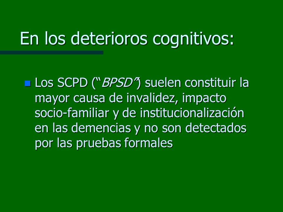 En los deterioros cognitivos: n Los SCPD (BPSD) suelen constituir la mayor causa de invalidez, impacto socio-familiar y de institucionalización en las