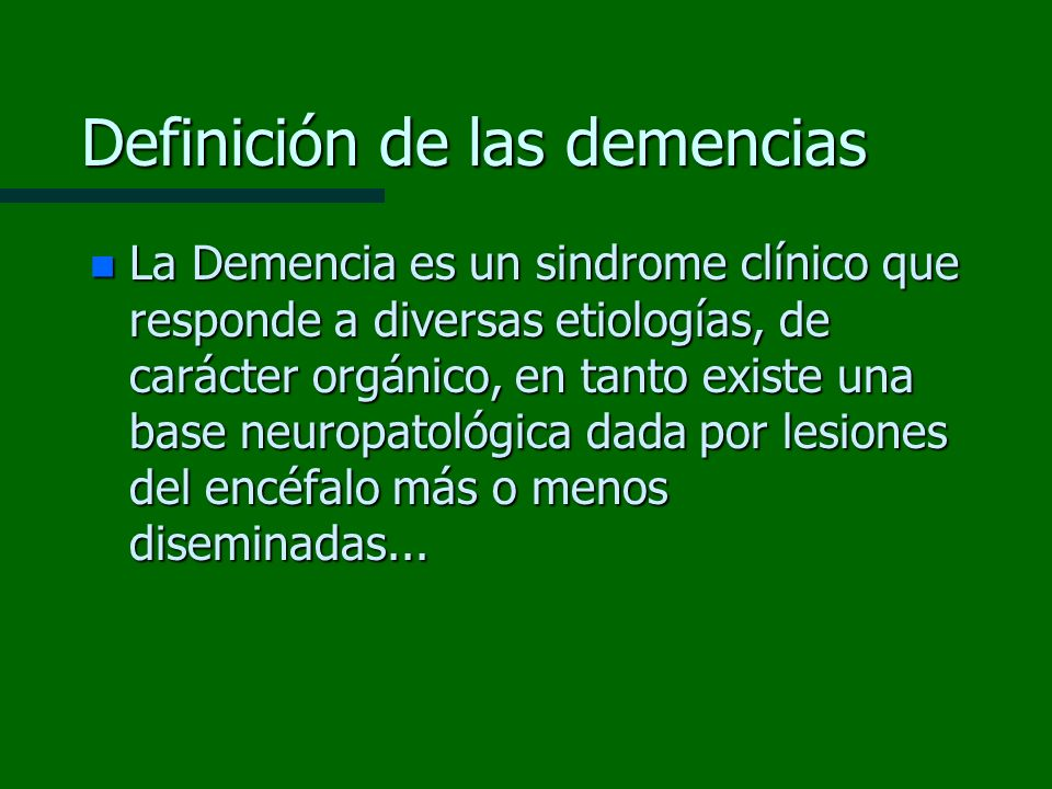 Definición de las demencias n La Demencia es un sindrome clínico que responde a diversas etiologías, de carácter orgánico, en tanto existe una base ne