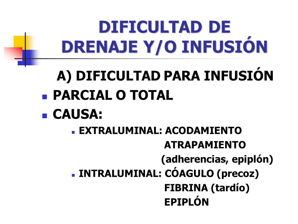 DIFICULTAD DE DRENAJE Y/O INFUSIÓN A) DIFICULTAD PARA INFUSIÓN PARCIAL O TOTAL CAUSA: EXTRALUMINAL: ACODAMIENTO ATRAPAMIENTO (adherencias, epiplón) INTRALUMINAL: CÓAGULO (precoz) FIBRINA (tardío) EPIPLÓN
