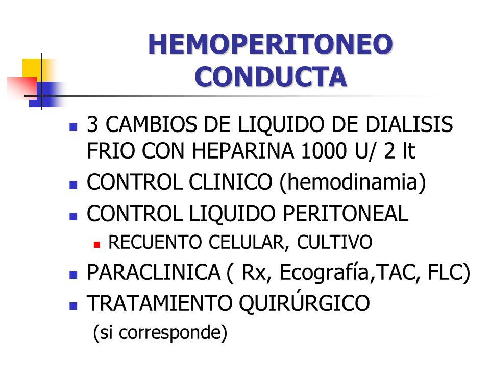 HEMOPERITONEO CONDUCTA 3 CAMBIOS DE LIQUIDO DE DIALISIS FRIO CON HEPARINA 1000 U/ 2 lt CONTROL CLINICO (hemodinamia) CONTROL LIQUIDO PERITONEAL RECUENTO CELULAR, CULTIVO PARACLINICA ( Rx, Ecografía,TAC, FLC) TRATAMIENTO QUIRÚRGICO (si corresponde)