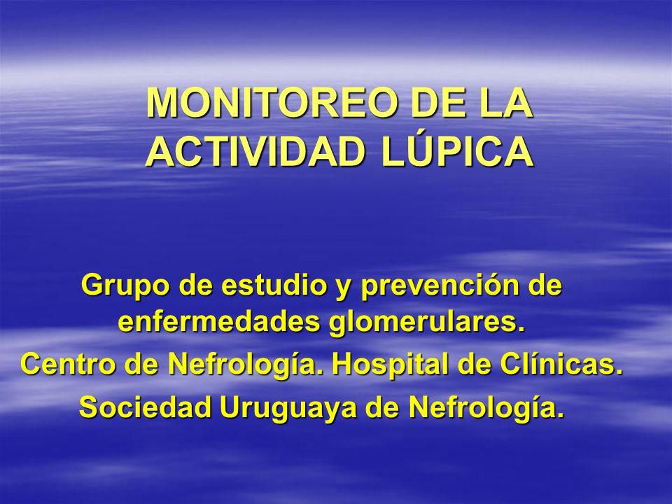 MONITOREO DE LA ACTIVIDAD LÚPICA Grupo de estudio y prevención de enfermedades glomerulares. Centro de Nefrología. Hospital de Clínicas. Sociedad Urug