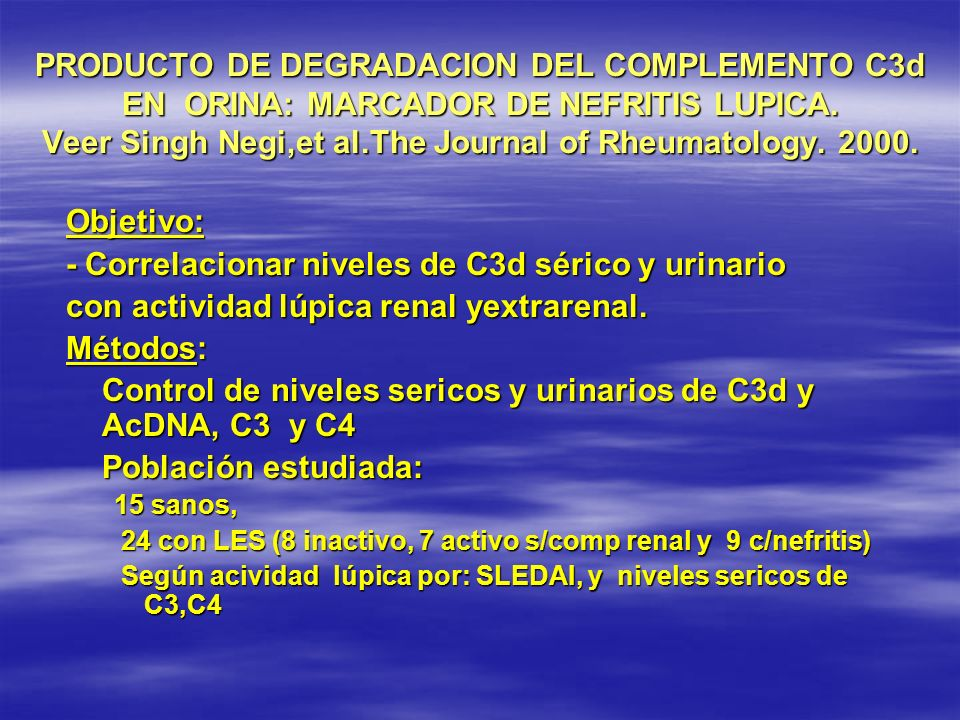 PRODUCTO DE DEGRADACION DEL COMPLEMENTO C3d EN ORINA: MARCADOR DE NEFRITIS LUPICA. Veer Singh Negi,et al.The Journal of Rheumatology. 2000. Objetivo: