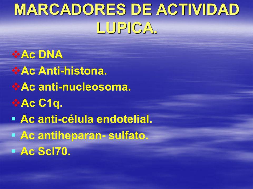 MARCADORES DE ACTIVIDAD LUPICA. Ac DNA Ac Anti-histona. Ac anti-nucleosoma. Ac C1q. Ac anti-célula endotelial. Ac antiheparan- sulfato. Ac Scl70.