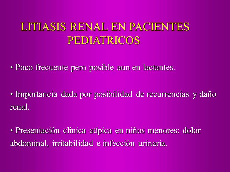 LITIASIS RENAL EN PACIENTES PEDIATRICOS Poco frecuente pero posible aun en lactantes. Poco frecuente pero posible aun en lactantes. Importancia dada p