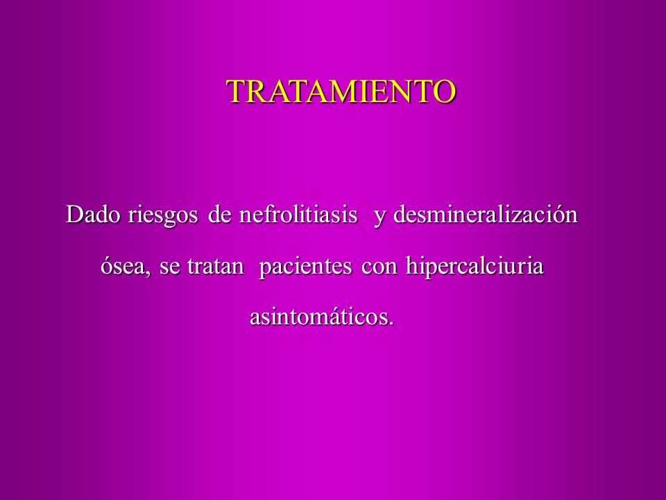 Dado riesgos de nefrolitiasis y desmineralización ósea, se tratan pacientes con hipercalciuria asintomáticos. TRATAMIENTO