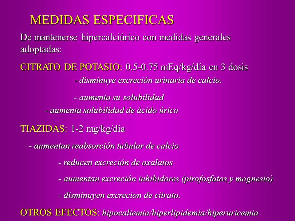 De mantenerse hipercalciúrico con medidas generales adoptadas: CITRATO DE POTASIO0.5-0.75 mEq/kg/día en 3 dosis CITRATO DE POTASIO: 0.5-0.75 mEq/kg/dí
