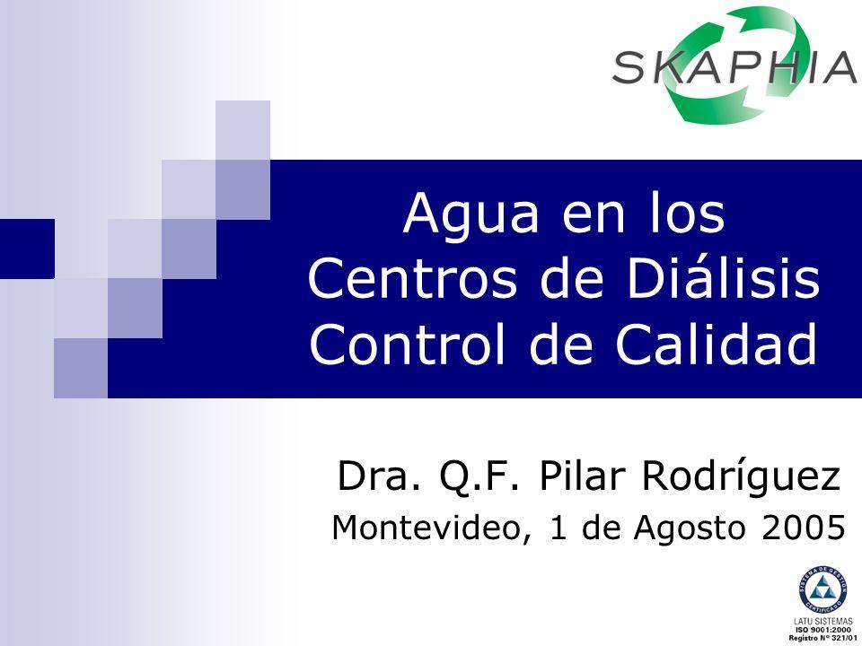 Agua en los Centros de Diálisis Control de Calidad Dra. Q.F. Pilar Rodríguez Montevideo, 1 de Agosto 2005