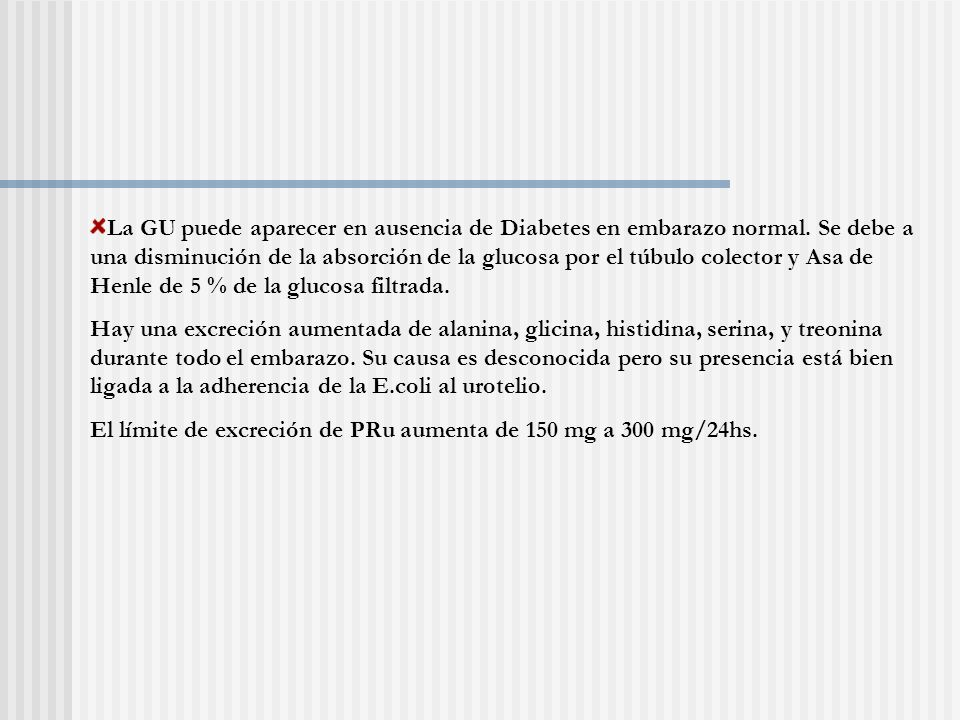La GU puede aparecer en ausencia de Diabetes en embarazo normal. Se debe a una disminución de la absorción de la glucosa por el túbulo colector y Asa